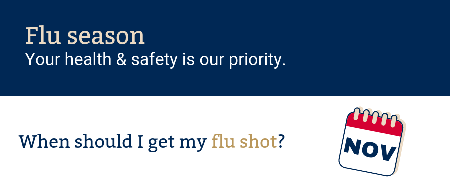 Flu season. Your health & safety. Our priority. When should I get my flu shot? November calendar hold.
